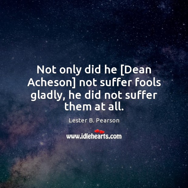 Not only did he [Dean Acheson] not suffer fools gladly, he did not suffer them at all. Image