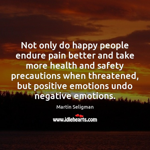 Not only do happy people endure pain better and take more health Martin Seligman Picture Quote