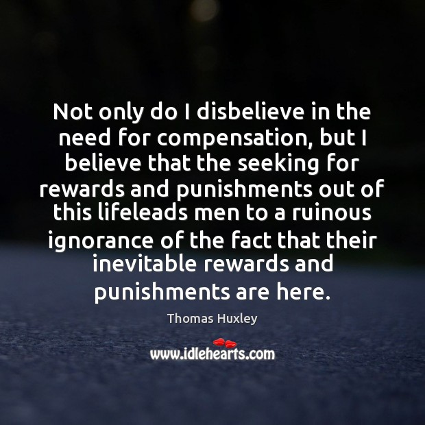 Not only do I disbelieve in the need for compensation, but I Thomas Huxley Picture Quote