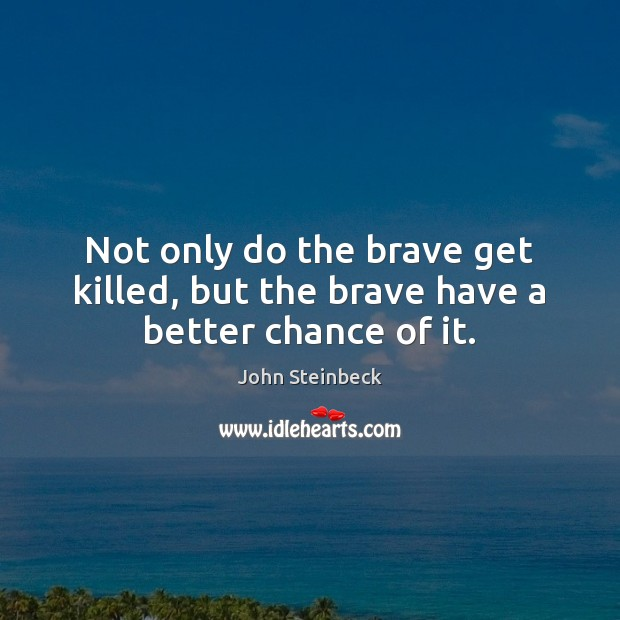 Not only do the brave get killed, but the brave have a better chance of it. John Steinbeck Picture Quote