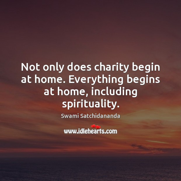 Image, Not only does charity begin at home. Everything begins at home, including spirituality.