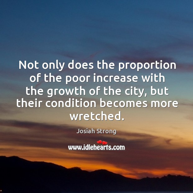 Not only does the proportion of the poor increase with the growth of the city, but their condition becomes more wretched. Image