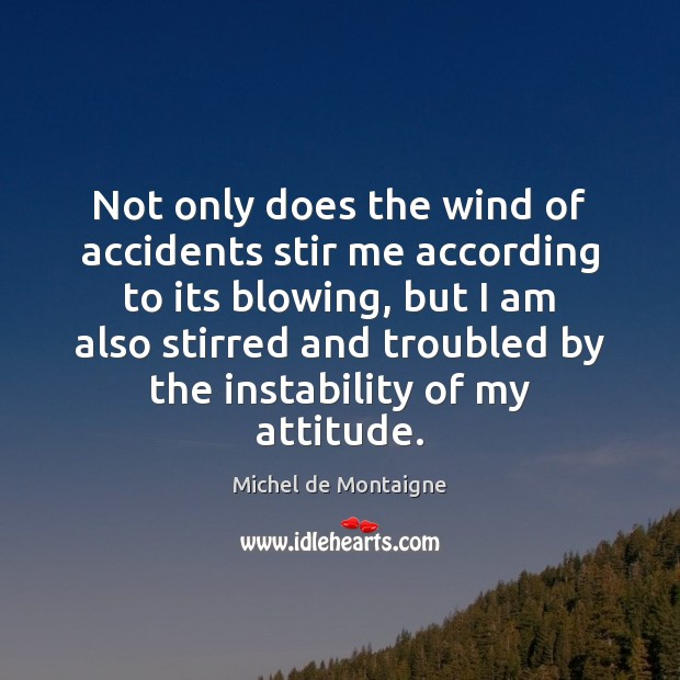 Image, Not only does the wind of accidents stir me according to its