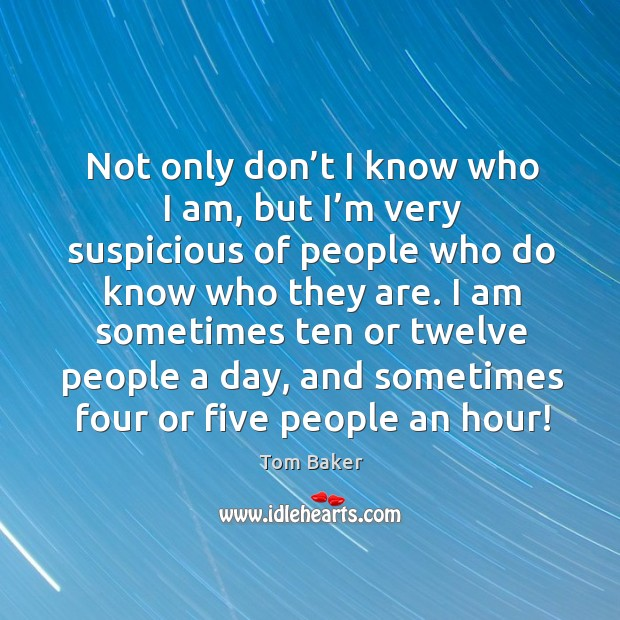 Not only don't I know who I am, but I'm very suspicious of people who do know who they are. Tom Baker Picture Quote