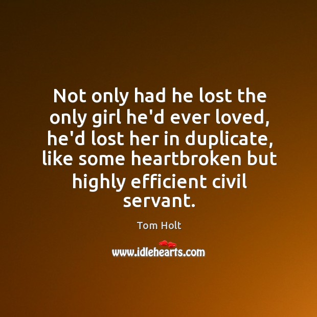 Not only had he lost the only girl he'd ever loved, he'd Tom Holt Picture Quote