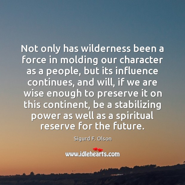 Not only has wilderness been a force in molding our character as Image