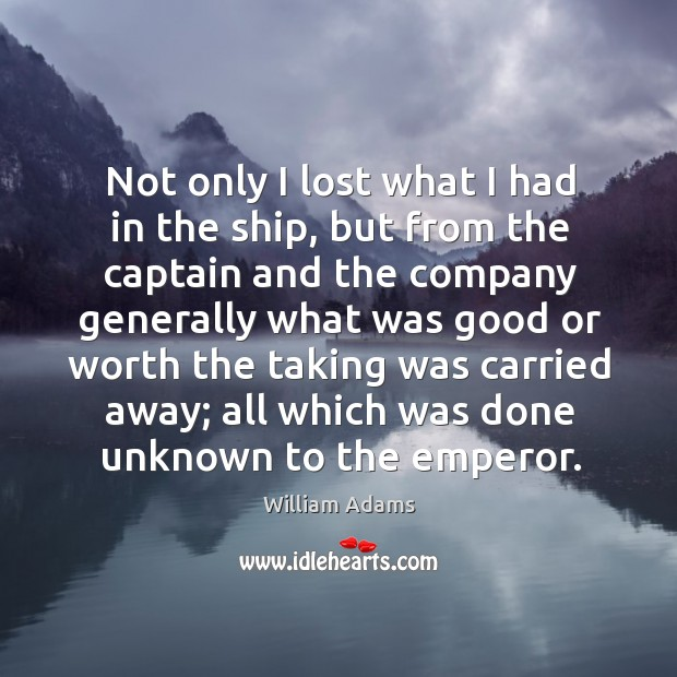 Not only I lost what I had in the ship, but from the captain and the company generally William Adams Picture Quote