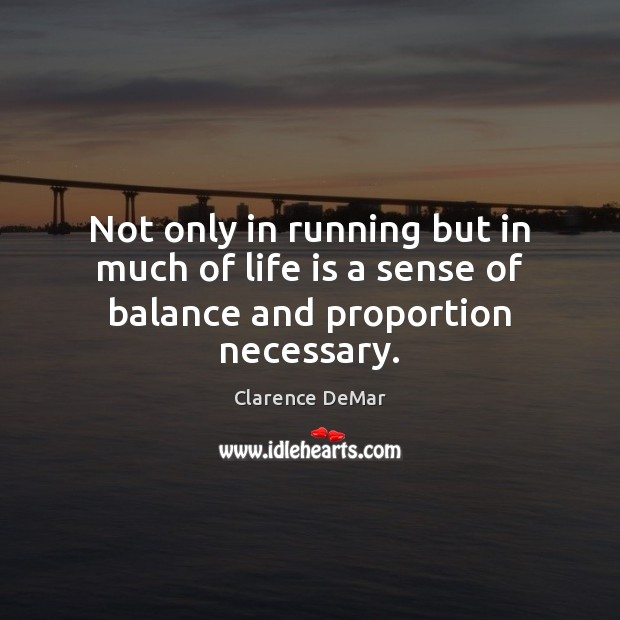Not only in running but in much of life is a sense of balance and proportion necessary. Clarence DeMar Picture Quote