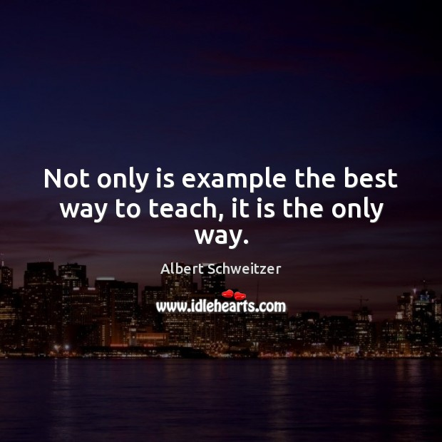 Image, Not only is example the best way to teach, it is the only way.
