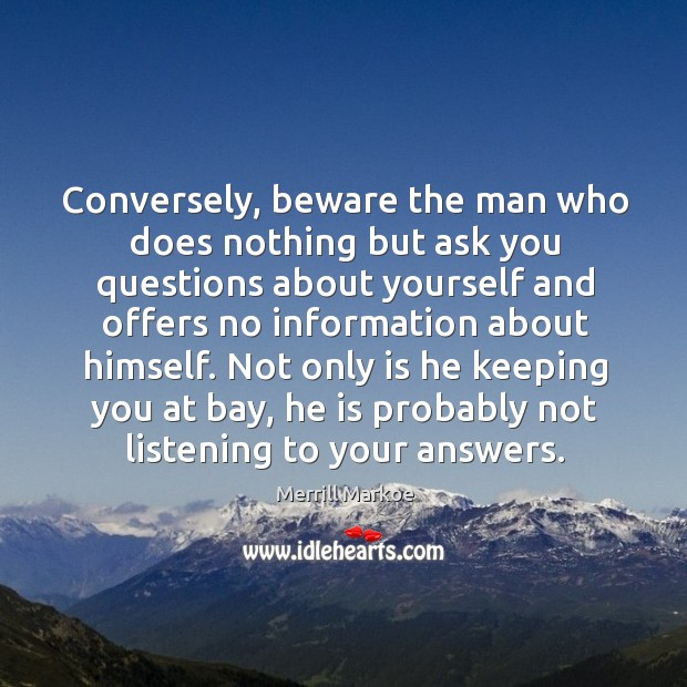 Not only is he keeping you at bay, he is probably not listening to your answers. Merrill Markoe Picture Quote