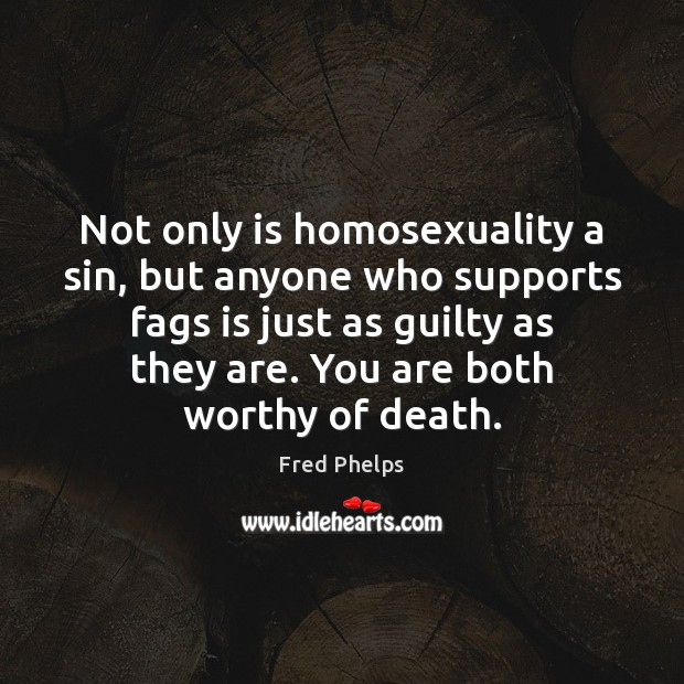 Not only is homosexuality a sin, but anyone who supports fags is Fred Phelps Picture Quote