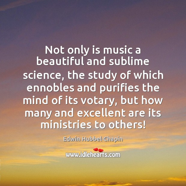 Not only is music a beautiful and sublime science, the study of Edwin Hubbel Chapin Picture Quote