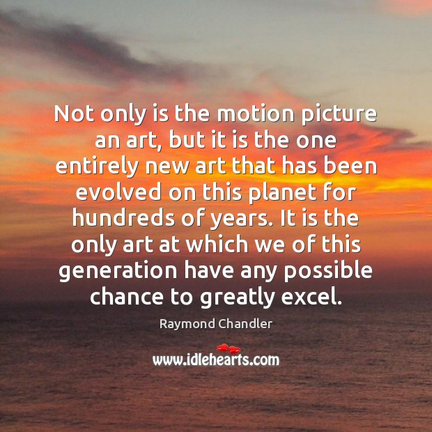 Not only is the motion picture an art, but it is the Raymond Chandler Picture Quote