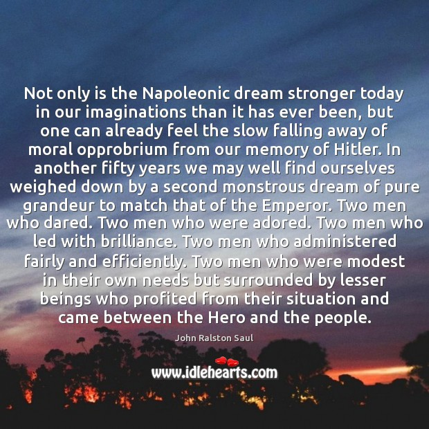Not only is the Napoleonic dream stronger today in our imaginations than Image