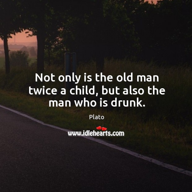 Not only is the old man twice a child, but also the man who is drunk. Image