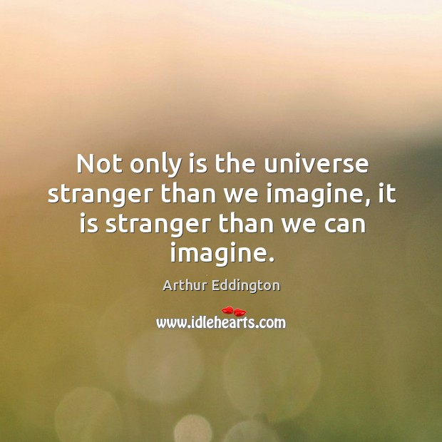 Image, Not only is the universe stranger than we imagine, it is stranger than we can imagine.