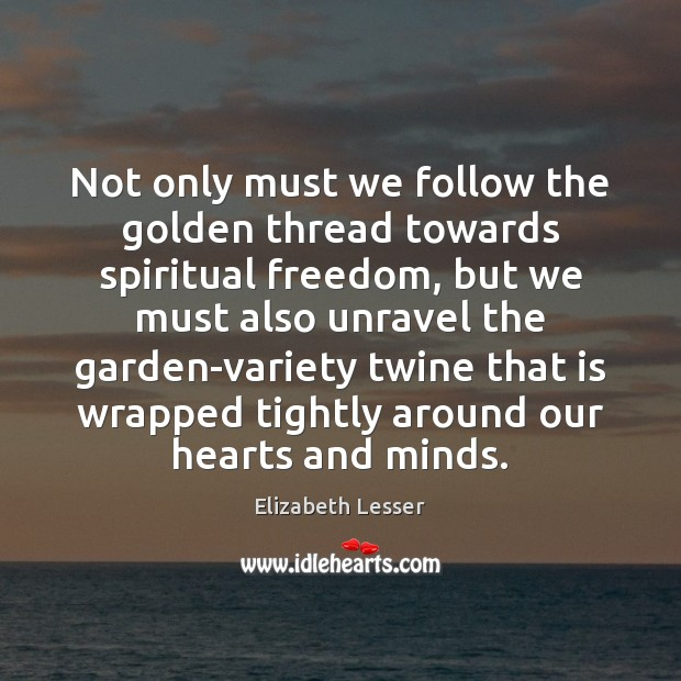 Not only must we follow the golden thread towards spiritual freedom, but Elizabeth Lesser Picture Quote
