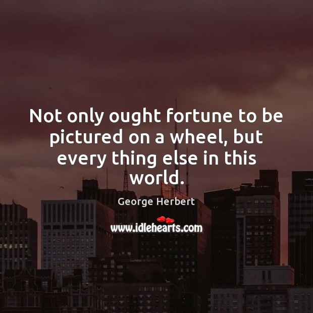 Not only ought fortune to be pictured on a wheel, but every thing else in this world. Image