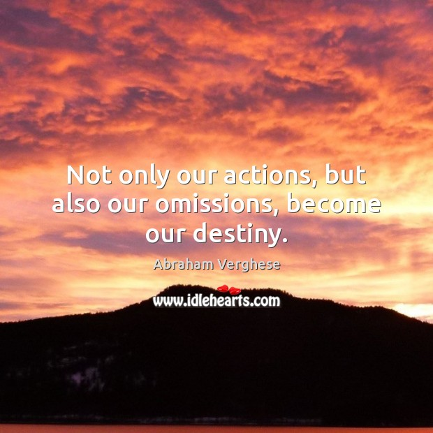 Not only our actions, but also our omissions, become our destiny. Abraham Verghese Picture Quote