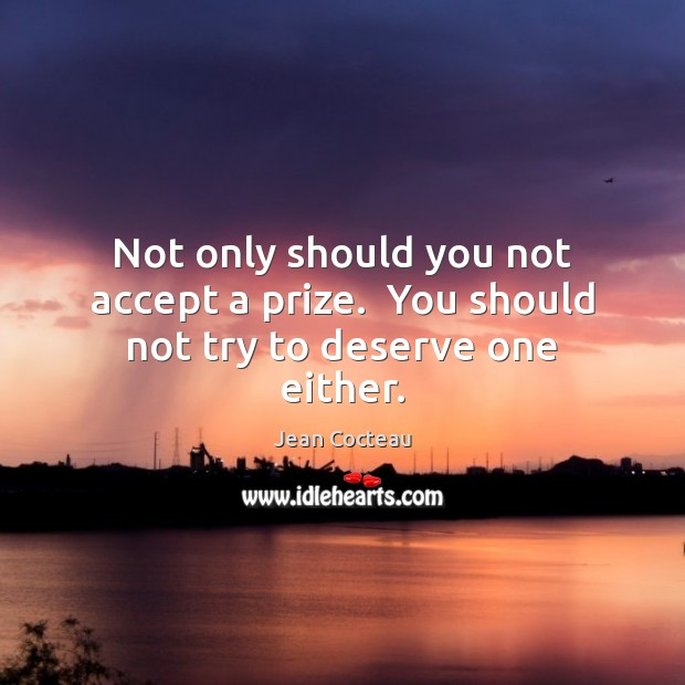 Not only should you not accept a prize.  You should not try to deserve one either. Jean Cocteau Picture Quote