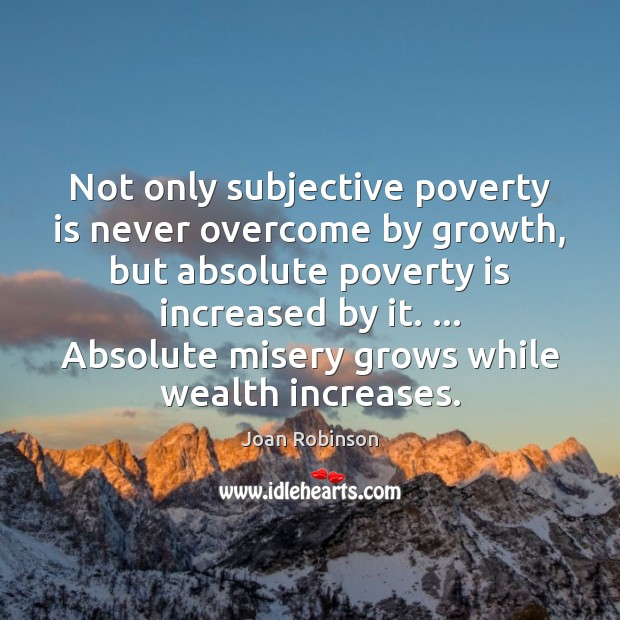 Not only subjective poverty is never overcome by growth, but absolute poverty Joan Robinson Picture Quote