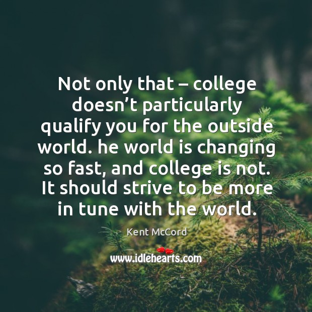 Not only that – college doesn't particularly qualify you for the outside world. Kent McCord Picture Quote