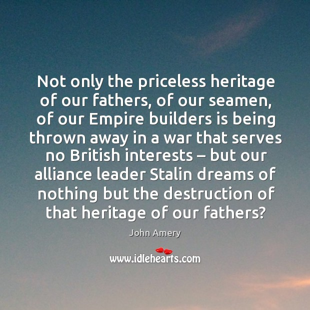 Not only the priceless heritage of our fathers, of our seamen, of our empire builders is being Image