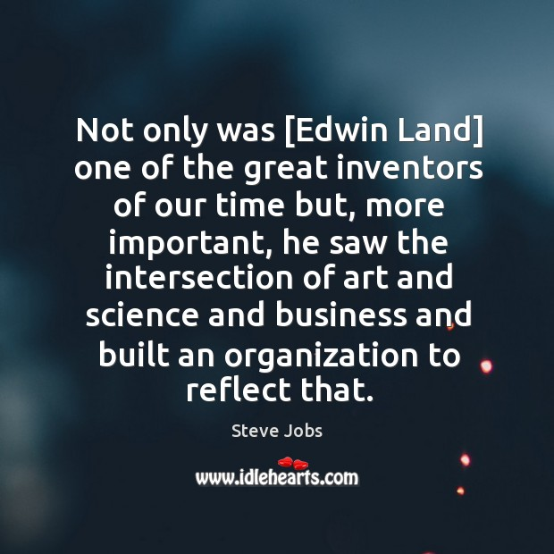 Not only was [Edwin Land] one of the great inventors of our Image