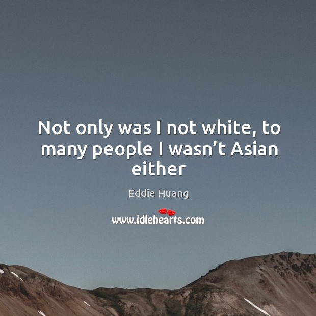Not only was I not white, to many people I wasn't Asian either Eddie Huang Picture Quote