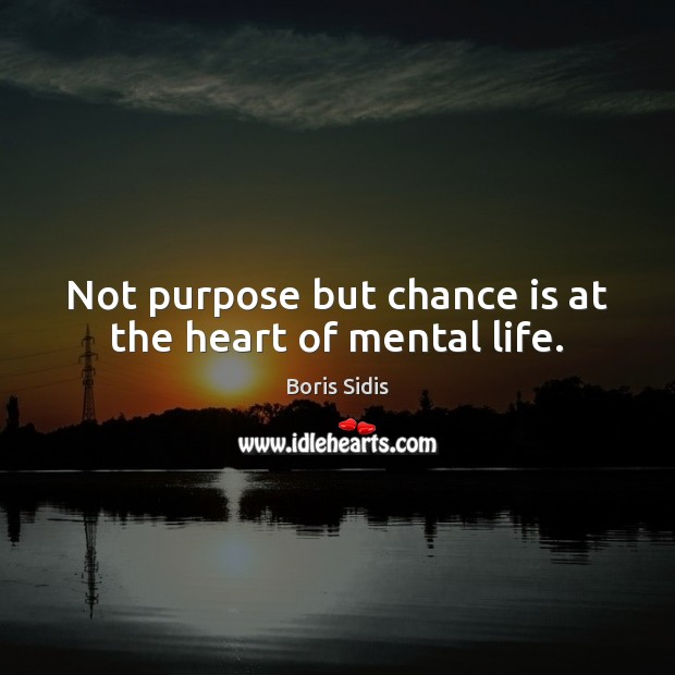 Not purpose but chance is at the heart of mental life. Boris Sidis Picture Quote