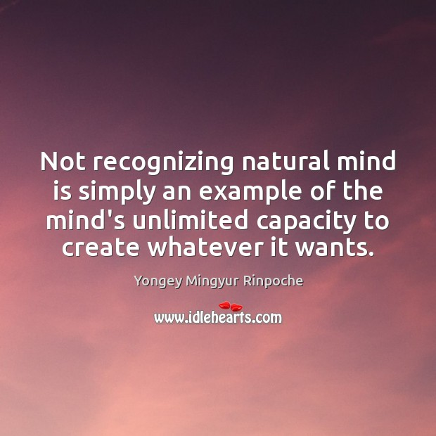 Not recognizing natural mind is simply an example of the mind's unlimited Yongey Mingyur Rinpoche Picture Quote