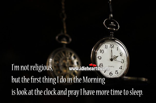 I'm not religious, but I pray I have more time to sleep. Funny Quotes Image