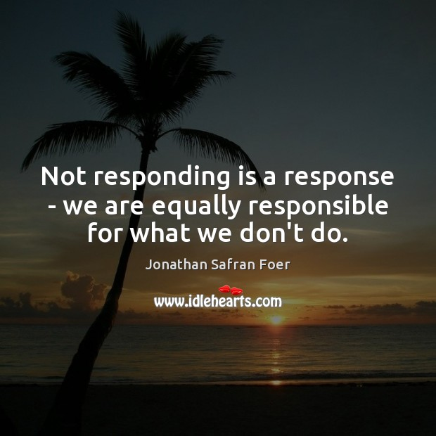 Not responding is a response – we are equally responsible for what we don't do. Jonathan Safran Foer Picture Quote