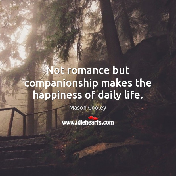 Not romance but companionship makes the happiness of daily life. Mason Cooley Picture Quote