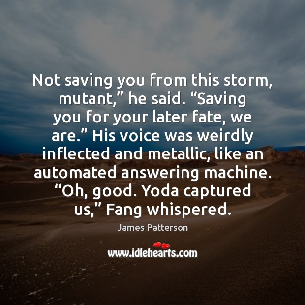 "Image, Not saving you from this storm, mutant,"" he said. ""Saving you for"