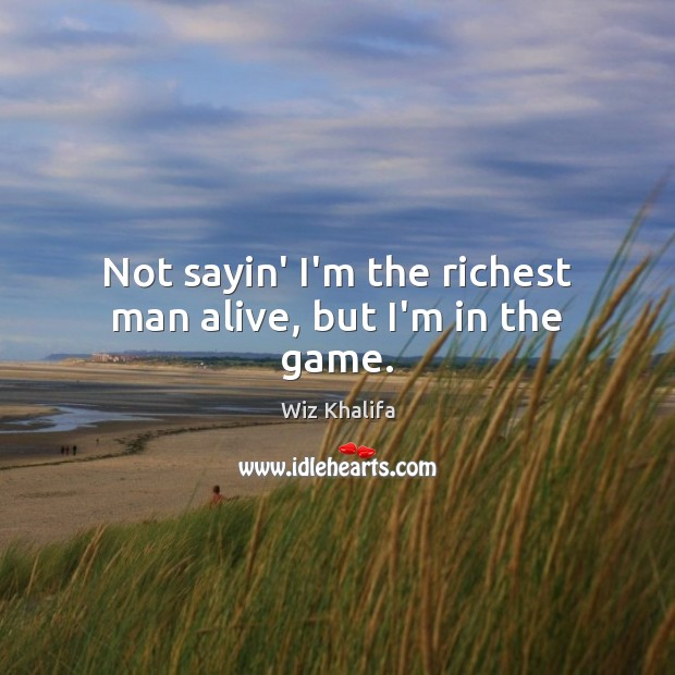 Not sayin' I'm the richest man alive, but I'm in the game. Image