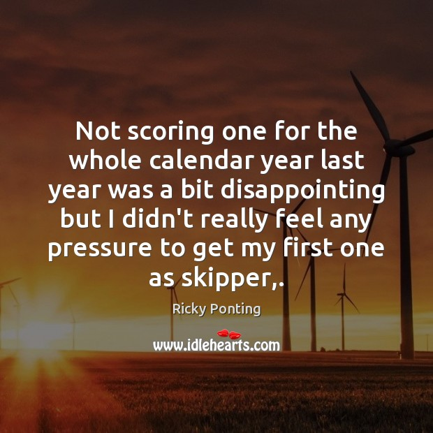 Not scoring one for the whole calendar year last year was a Ricky Ponting Picture Quote