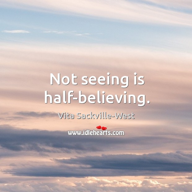 Not seeing is half-believing. Vita Sackville-West Picture Quote