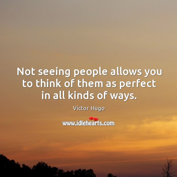 Not seeing people allows you to think of them as perfect in all kinds of ways. Image
