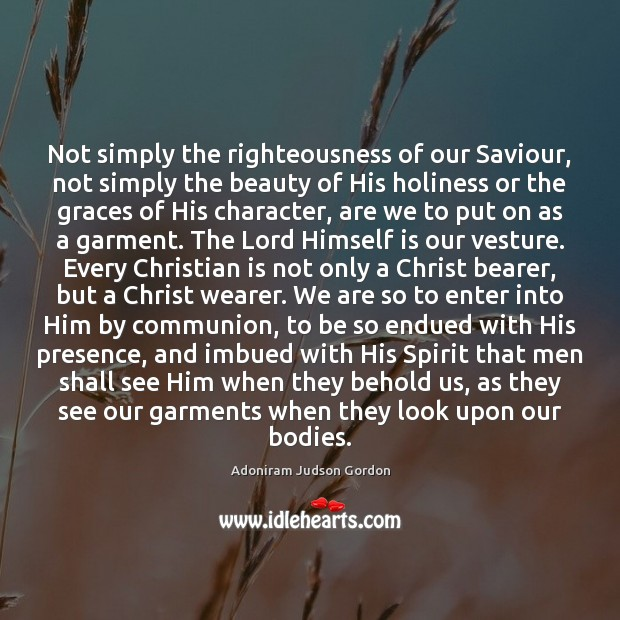 Image, Not simply the righteousness of our Saviour, not simply the beauty of