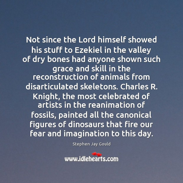 Not since the Lord himself showed his stuff to Ezekiel in the Stephen Jay Gould Picture Quote