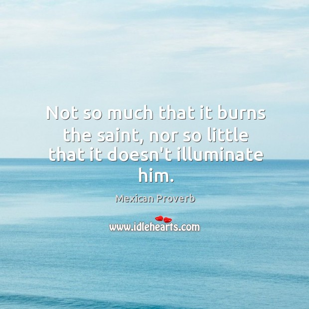 Not so much that it burns the saint, nor so little that it doesn't illuminate him. Mexican Proverbs Image