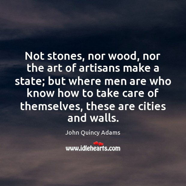 Not stones, nor wood, nor the art of artisans make a state; John Quincy Adams Picture Quote