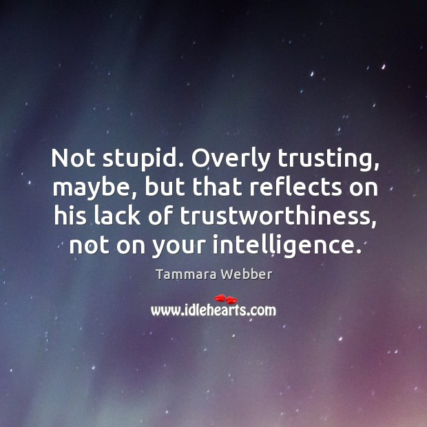 Not stupid. Overly trusting, maybe, but that reflects on his lack of Image