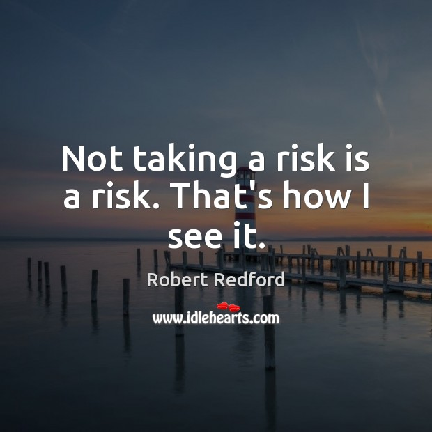 Image, Not taking a risk is a risk. That's how I see it.