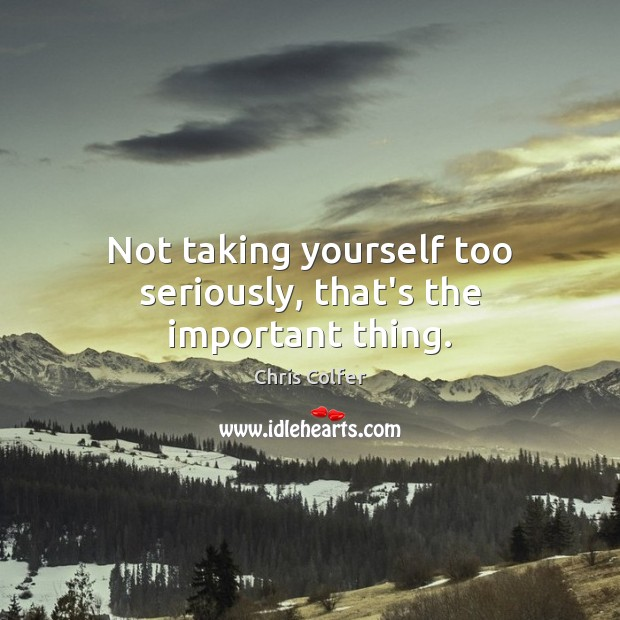 Not taking yourself too seriously, that's the important thing. Image