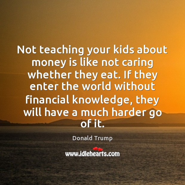 Not teaching your kids about money is like not caring whether they Donald Trump Picture Quote