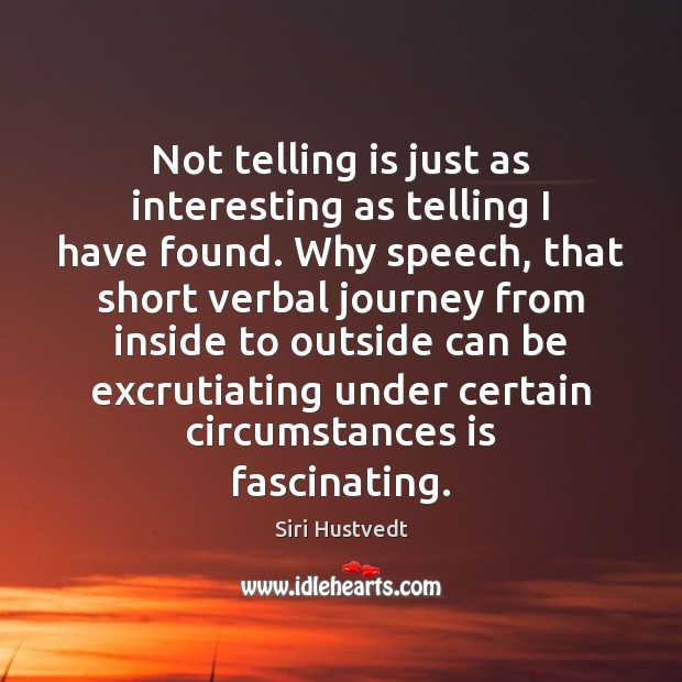Not telling is just as interesting as telling I have found. Why Siri Hustvedt Picture Quote