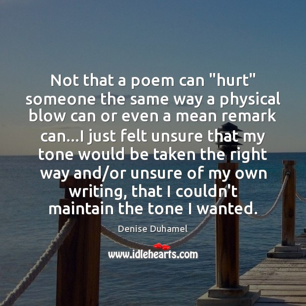 """Not that a poem can """"hurt"""" someone the same way a physical Denise Duhamel Picture Quote"""