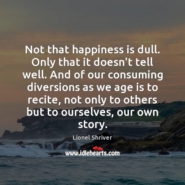 Not that happiness is dull. Only that it doesn't tell well. And Happiness Quotes Image